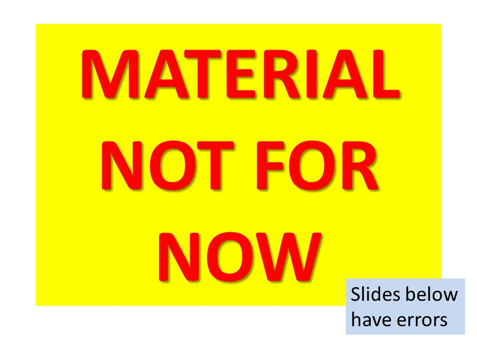 MATERIAL NOT FOR NOW Slides below have errors