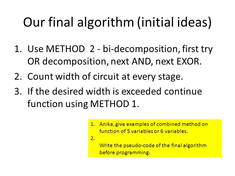 Our final algorithm (initial ideas) 1.Use METHOD 2 - bi-decomposition, first try OR decomposition, next AND, next EXOR.