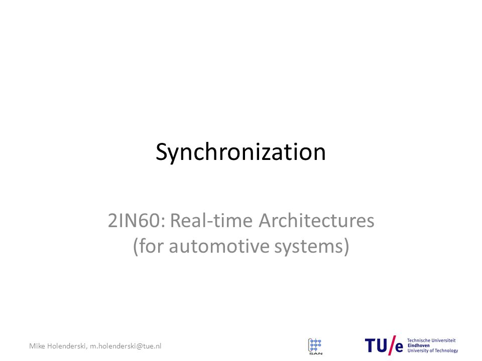 Mike Holenderski, m.holenderski@tue.nl Synchronization 2IN60: Real-time Architectures (for automotive systems)