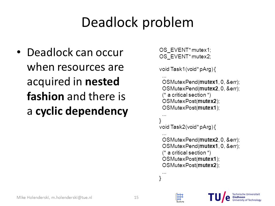 Mike Holenderski, m.holenderski@tue.nl Deadlock problem Deadlock can occur when resources are acquired in nested fashion and there is a cyclic dependency 15 OS_EVENT* mutex1; OS_EVENT* mutex2; void Task1(void* pArg) {...