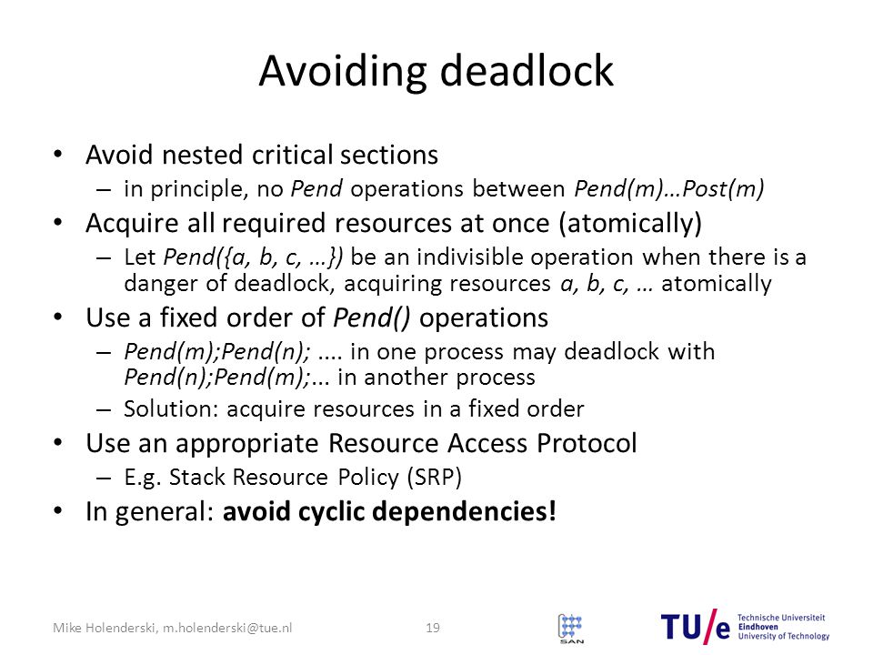 Mike Holenderski, m.holenderski@tue.nl Avoiding deadlock Avoid nested critical sections – in principle, no Pend operations between Pend(m)…Post(m) Acquire all required resources at once (atomically) – Let Pend({a, b, c, …}) be an indivisible operation when there is a danger of deadlock, acquiring resources a, b, c, … atomically Use a fixed order of Pend() operations – Pend(m);Pend(n);....