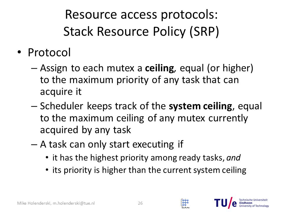 Mike Holenderski, m.holenderski@tue.nl Resource access protocols: Stack Resource Policy (SRP) Protocol – Assign to each mutex a ceiling, equal (or higher) to the maximum priority of any task that can acquire it – Scheduler keeps track of the system ceiling, equal to the maximum ceiling of any mutex currently acquired by any task – A task can only start executing if it has the highest priority among ready tasks, and its priority is higher than the current system ceiling 26