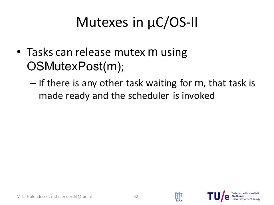 Mike Holenderski, m.holenderski@tue.nl Mutexes in μC/OS-II Tasks can release mutex m using OSMutexPost(m) ; – If there is any other task waiting for m, that task is made ready and the scheduler is invoked 32