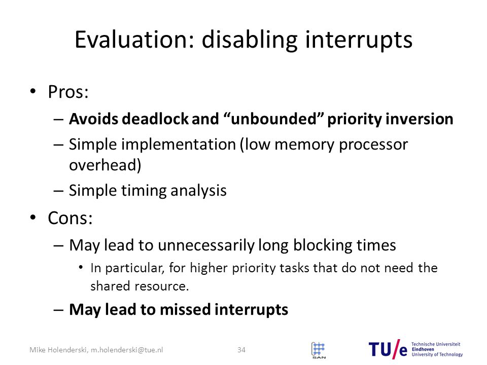 Mike Holenderski, m.holenderski@tue.nl Evaluation: disabling interrupts Pros: – Avoids deadlock and unbounded priority inversion – Simple implementation (low memory processor overhead) – Simple timing analysis Cons: – May lead to unnecessarily long blocking times In particular, for higher priority tasks that do not need the shared resource.