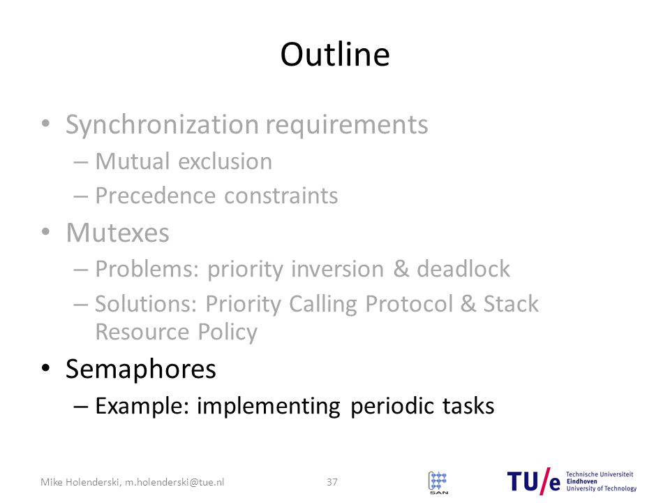 Mike Holenderski, m.holenderski@tue.nl Outline Synchronization requirements – Mutual exclusion – Precedence constraints Mutexes – Problems: priority inversion & deadlock – Solutions: Priority Calling Protocol & Stack Resource Policy Semaphores – Example: implementing periodic tasks 37
