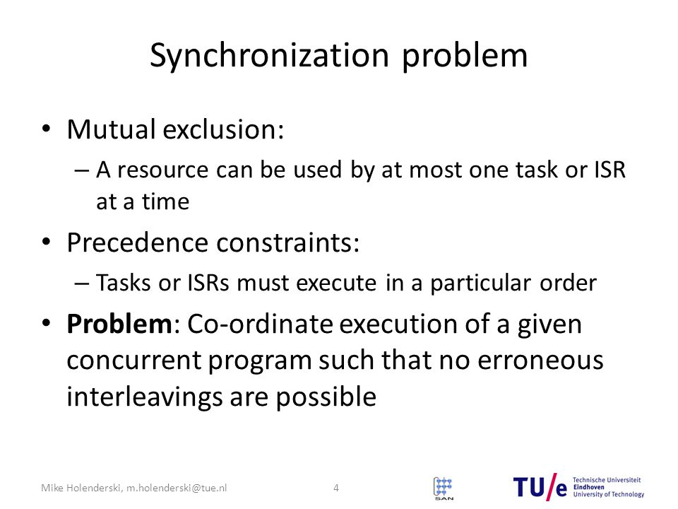 Mike Holenderski, m.holenderski@tue.nl Synchronization problem Mutual exclusion: – A resource can be used by at most one task or ISR at a time Precedence constraints: – Tasks or ISRs must execute in a particular order Problem: Co-ordinate execution of a given concurrent program such that no erroneous interleavings are possible 4