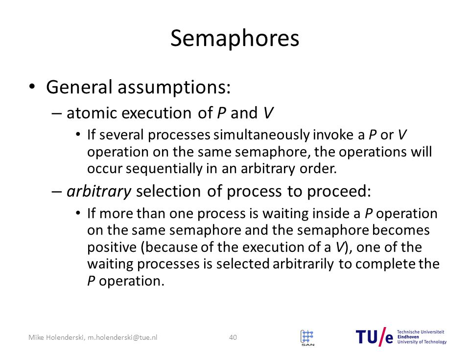 Mike Holenderski, m.holenderski@tue.nl Semaphores General assumptions: – atomic execution of P and V If several processes simultaneously invoke a P or V operation on the same semaphore, the operations will occur sequentially in an arbitrary order.