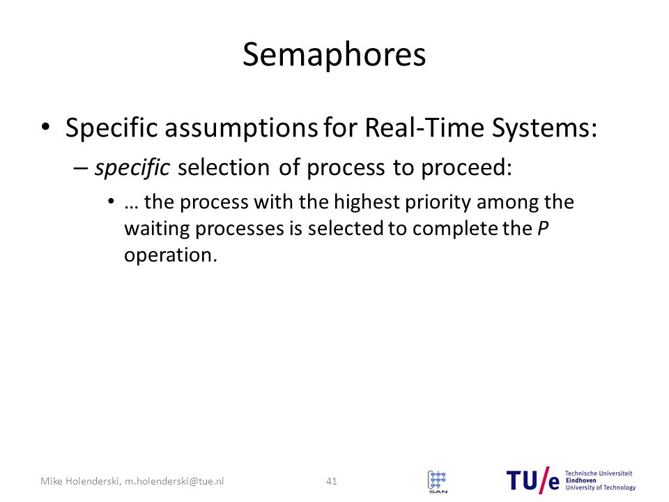 Mike Holenderski, m.holenderski@tue.nl Semaphores Specific assumptions for Real-Time Systems: – specific selection of process to proceed: … the process with the highest priority among the waiting processes is selected to complete the P operation.