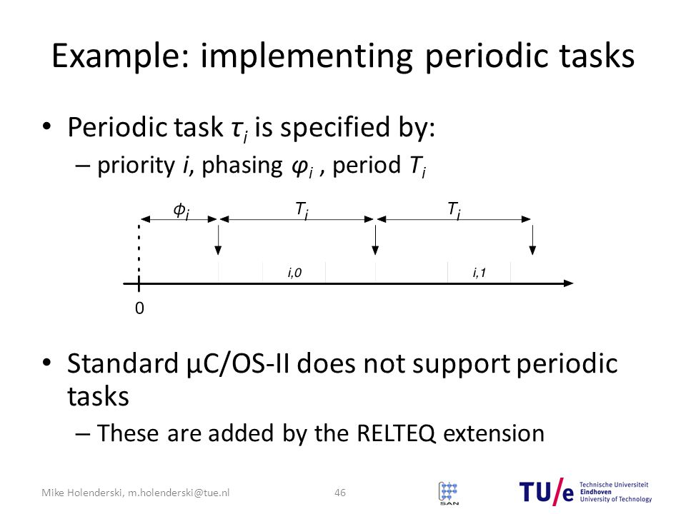 Mike Holenderski, m.holenderski@tue.nl Example: implementing periodic tasks Periodic task τ i is specified by: – priority i, phasing φ i, period T i Standard μC/OS-II does not support periodic tasks – These are added by the RELTEQ extension 46