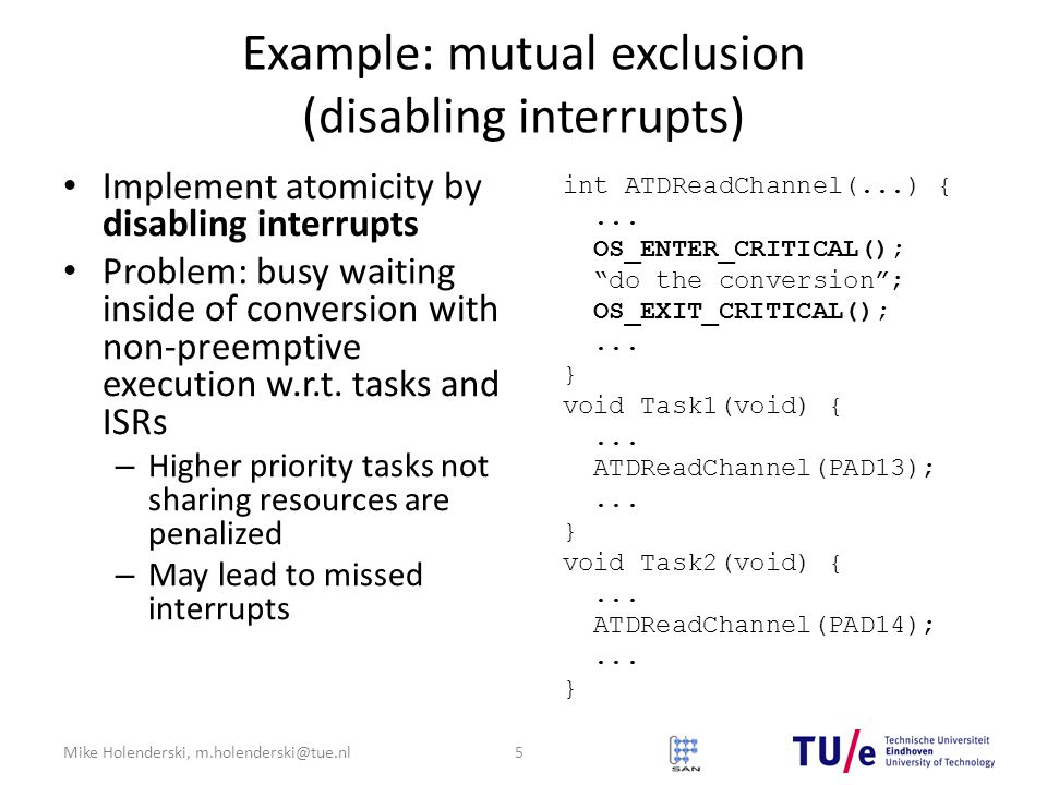 Mike Holenderski, m.holenderski@tue.nl Example: mutual exclusion (disabling interrupts) Implement atomicity by disabling interrupts Problem: busy waiting inside of conversion with non-preemptive execution w.r.t.