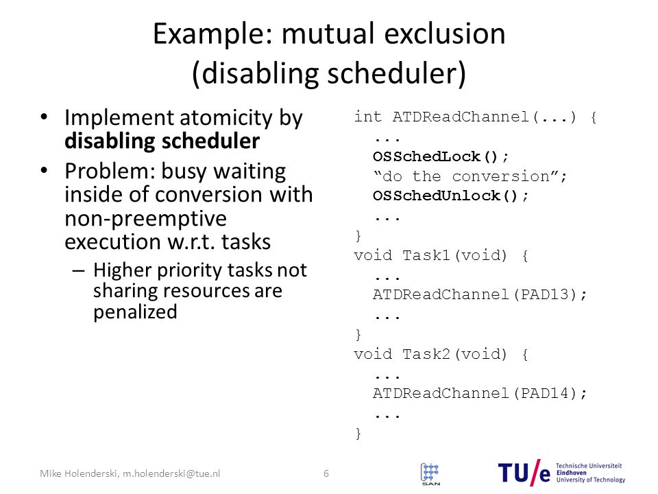 Mike Holenderski, m.holenderski@tue.nl Example: mutual exclusion (disabling scheduler) Implement atomicity by disabling scheduler Problem: busy waiting inside of conversion with non-preemptive execution w.r.t.