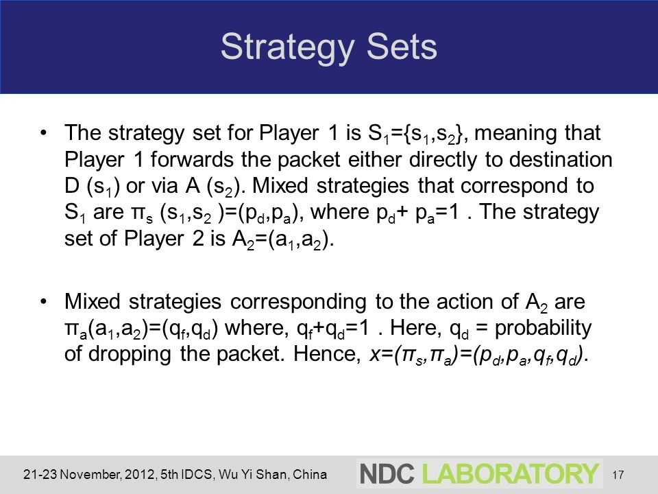 21-23 November, 2012, 5th IDCS, Wu Yi Shan, China Strategy Sets The strategy set for Player 1 is S 1 ={s 1,s 2 }, meaning that Player 1 forwards the packet either directly to destination D (s 1 ) or via A (s 2 ).