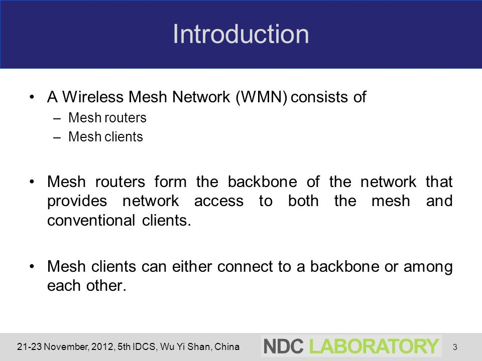21-23 November, 2012, 5th IDCS, Wu Yi Shan, China Introduction A Wireless Mesh Network (WMN) consists of –Mesh routers –Mesh clients Mesh routers form the backbone of the network that provides network access to both the mesh and conventional clients.