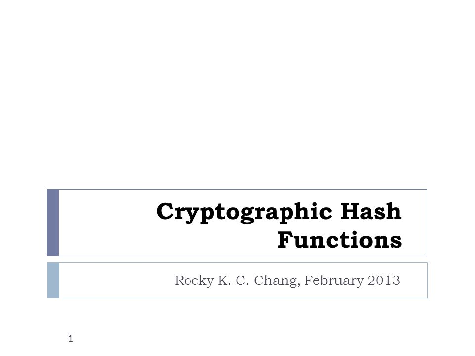 Cryptographic Hash Functions Rocky K. C. Chang, February 2013 1