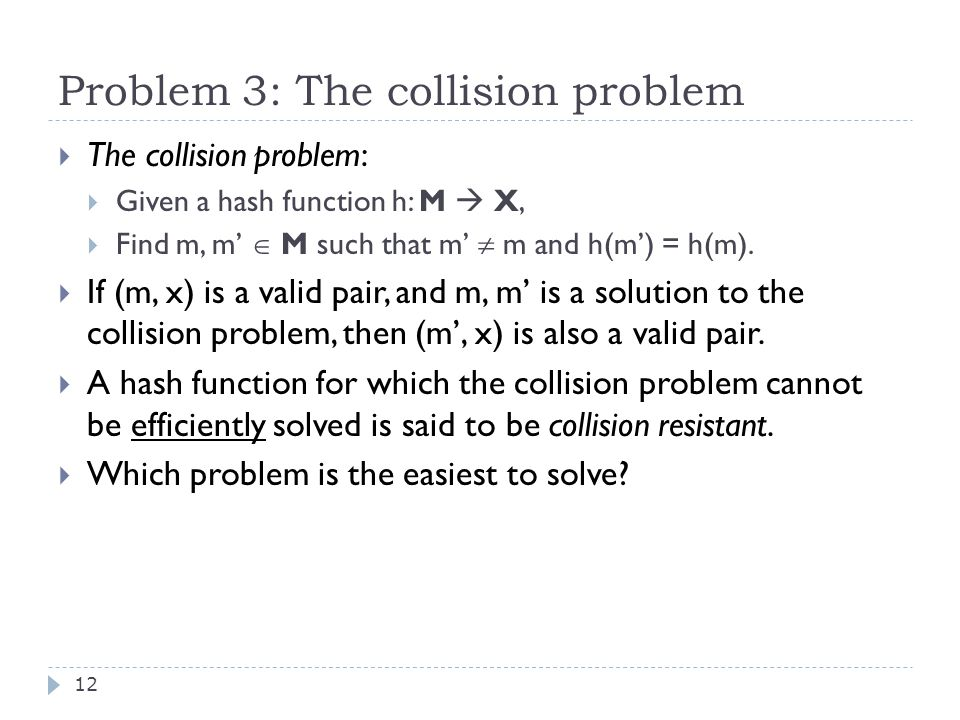 Problem 3: The collision problem 12  The collision problem:  Given a hash function h: M  X,  Find m, m'  M such that m'  m and h(m') = h(m).
