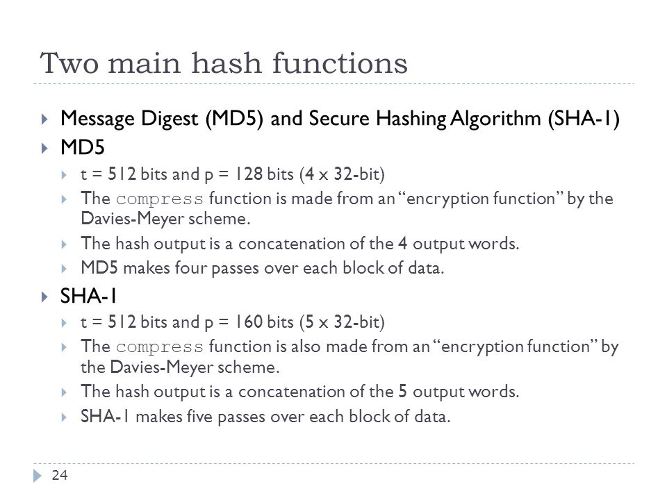 Two main hash functions 24  Message Digest (MD5) and Secure Hashing Algorithm (SHA-1)  MD5  t = 512 bits and p = 128 bits (4 x 32-bit)  The compress function is made from an encryption function by the Davies-Meyer scheme.