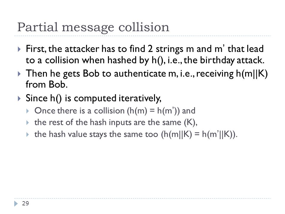 Partial message collision 29  First, the attacker has to find 2 strings m and m ' that lead to a collision when hashed by h(), i.e., the birthday attack.