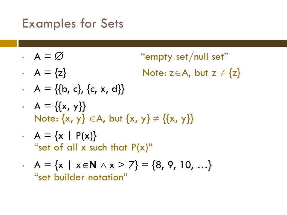 Examples for Sets  We are now able to define the set of rational numbers Q:  Q = {a/b | a  Z  b  Z + } or  Q = {a/b | a  Z  b  Z  b  0}  And how about the set of real numbers R.