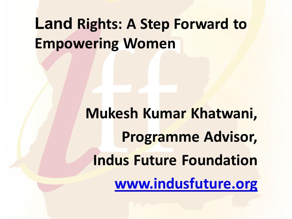 Land Rights: A Step Forward to Empowering Women Mukesh Kumar Khatwani, Programme Advisor, Indus Future Foundation www.indusfuture.org