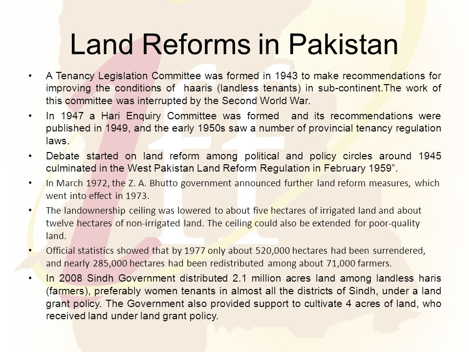 Land Reforms in Pakistan A Tenancy Legislation Committee was formed in 1943 to make recommendations for improving the conditions of haaris (landless tenants) in sub-continent.The work of this committee was interrupted by the Second World War.