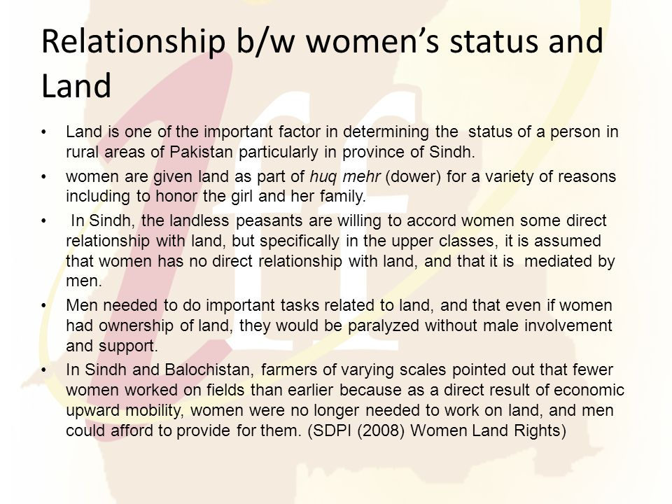 Relationship b/w women's status and Land Land is one of the important factor in determining the status of a person in rural areas of Pakistan particularly in province of Sindh.