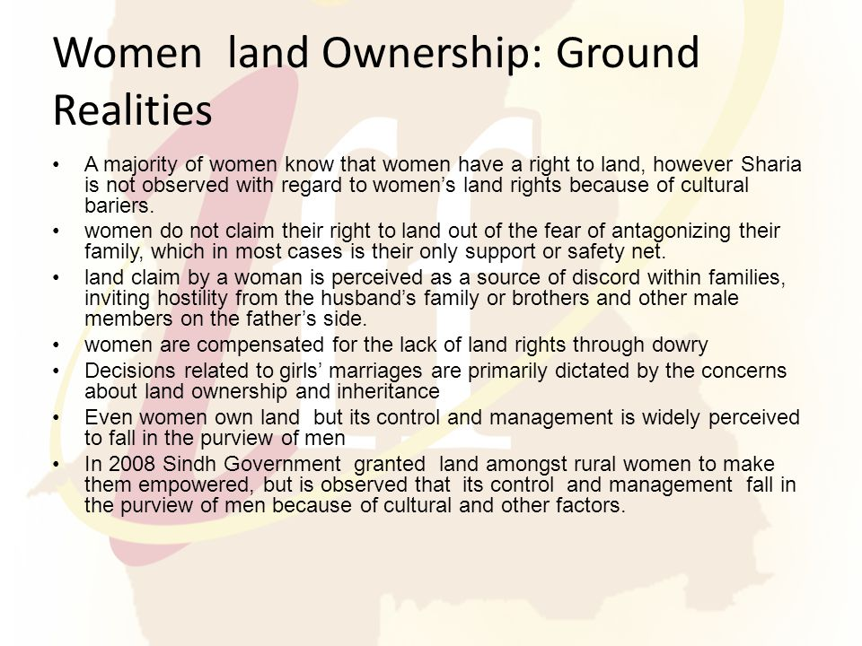 Women land Ownership: Ground Realities A majority of women know that women have a right to land, however Sharia is not observed with regard to women's land rights because of cultural bariers.