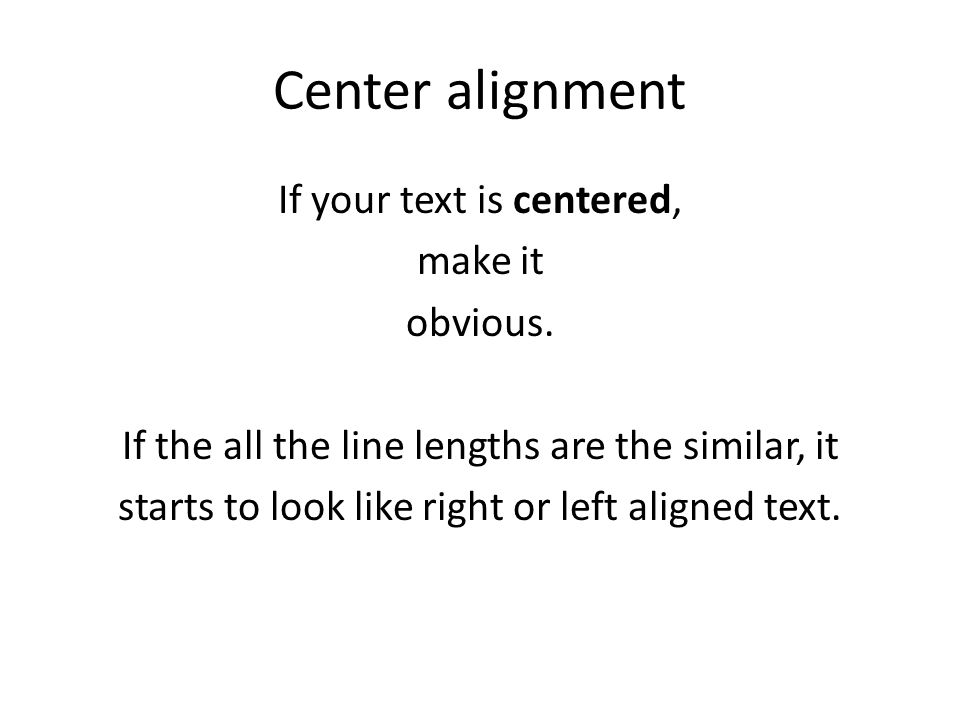 Center alignment If your text is centered, make it obvious. If the all the line lengths are the similar, it starts to look like right or left aligned