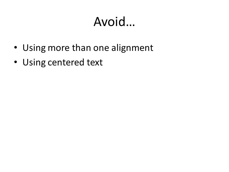 Avoid… Using more than one alignment Using centered text