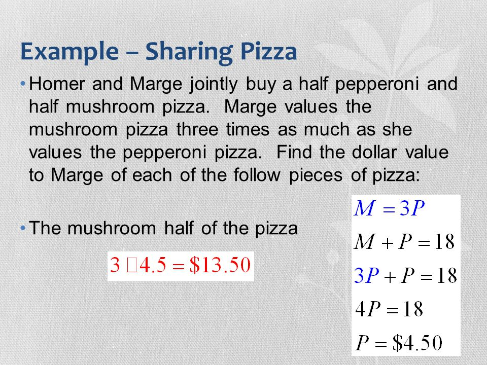 Example – Sharing Pizza Homer and Marge jointly buy a half pepperoni and half mushroom pizza. Marge values the mushroom pizza three times as much as s