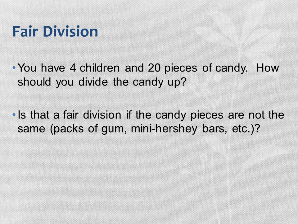 Fair Division You have 4 children and 20 pieces of candy. How should you divide the candy up? Is that a fair division if the candy pieces are not the