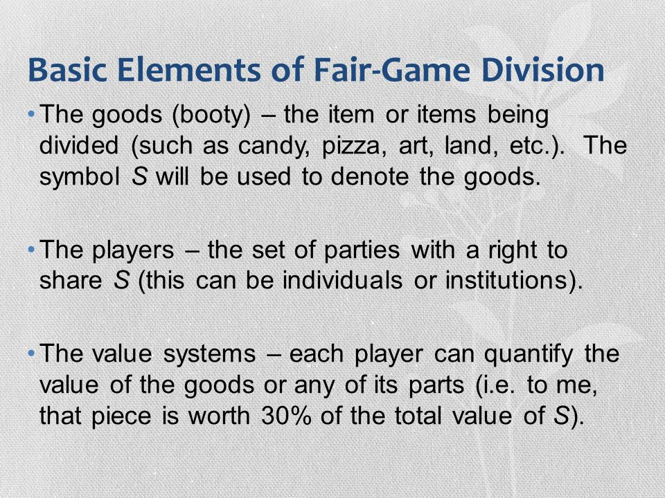 Basic Elements of Fair-Game Division The goods (booty) – the item or items being divided (such as candy, pizza, art, land, etc.). The symbol S will be