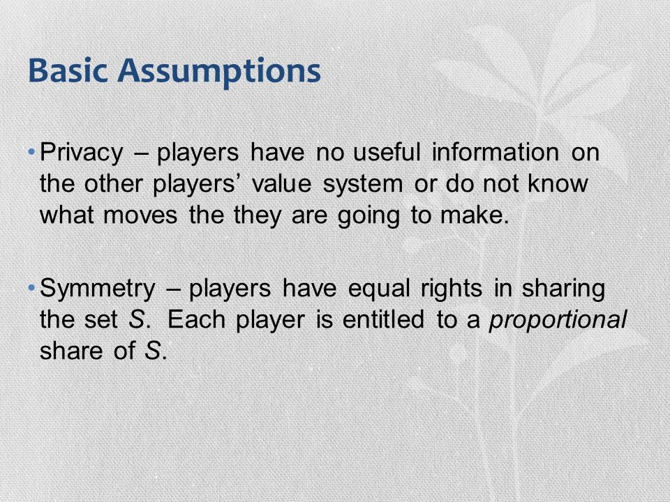 Basic Assumptions Privacy – players have no useful information on the other players' value system or do not know what moves the they are going to make