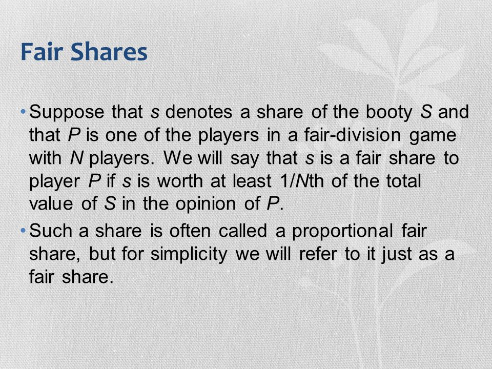 Fair Shares Suppose that s denotes a share of the booty S and that P is one of the players in a fair-division game with N players. We will say that s