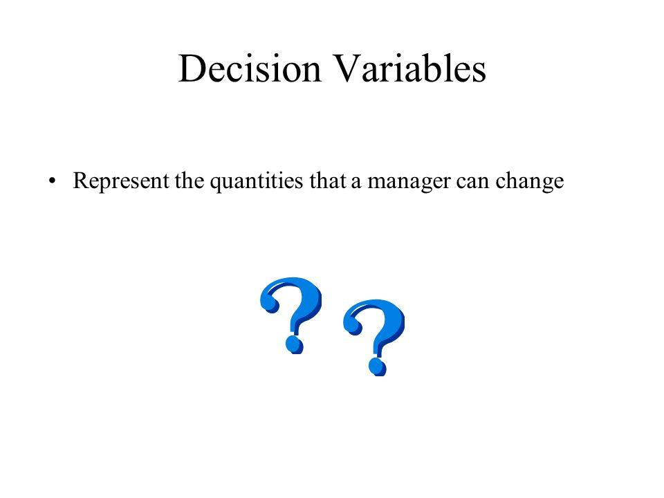 Decision Variables Represent the quantities that a manager can change