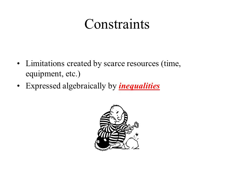 Constraints Limitations created by scarce resources (time, equipment, etc.) Expressed algebraically by inequalities