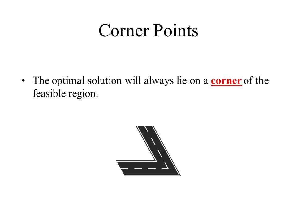 Corner Points The optimal solution will always lie on a corner of the feasible region.
