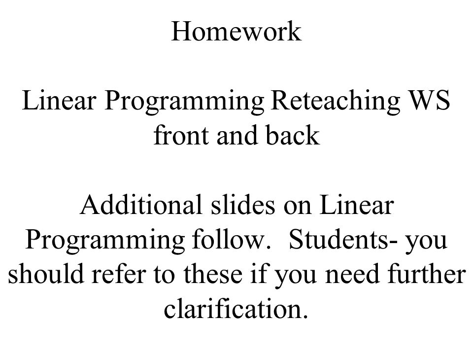 Homework Linear Programming Reteaching WS front and back Additional slides on Linear Programming follow.