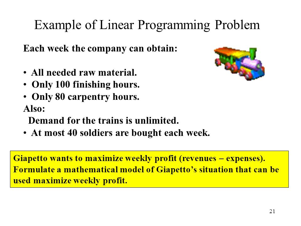 21 Example of Linear Programming Problem Each week the company can obtain: All needed raw material. Only 100 finishing hours. Only 80 carpentry hours.