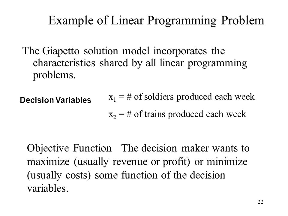 22 Example of Linear Programming Problem The Giapetto solution model incorporates the characteristics shared by all linear programming problems.