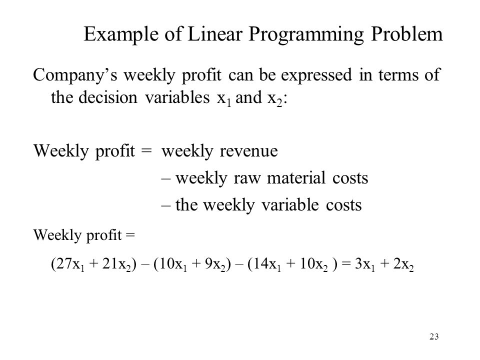 23 Example of Linear Programming Problem Company's weekly profit can be expressed in terms of the decision variables x 1 and x 2 : Weekly profit = weekly revenue – weekly raw material costs – the weekly variable costs Weekly profit = (27x 1 + 21x 2 ) – (10x 1 + 9x 2 ) – (14x 1 + 10x 2 ) = 3x 1 + 2x 2