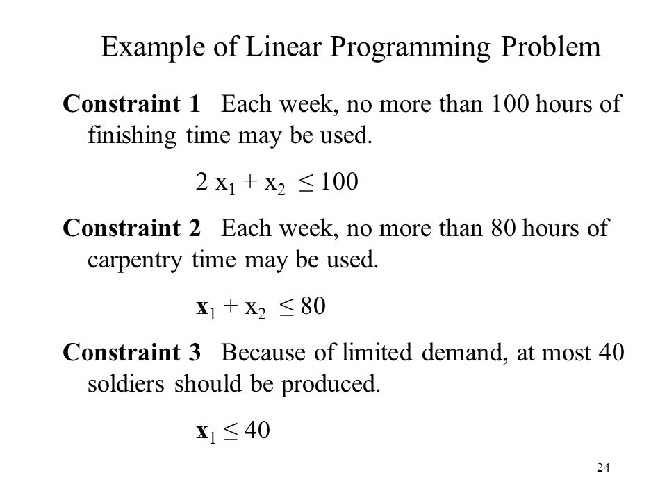 24 Example of Linear Programming Problem Constraint 1 Each week, no more than 100 hours of finishing time may be used.