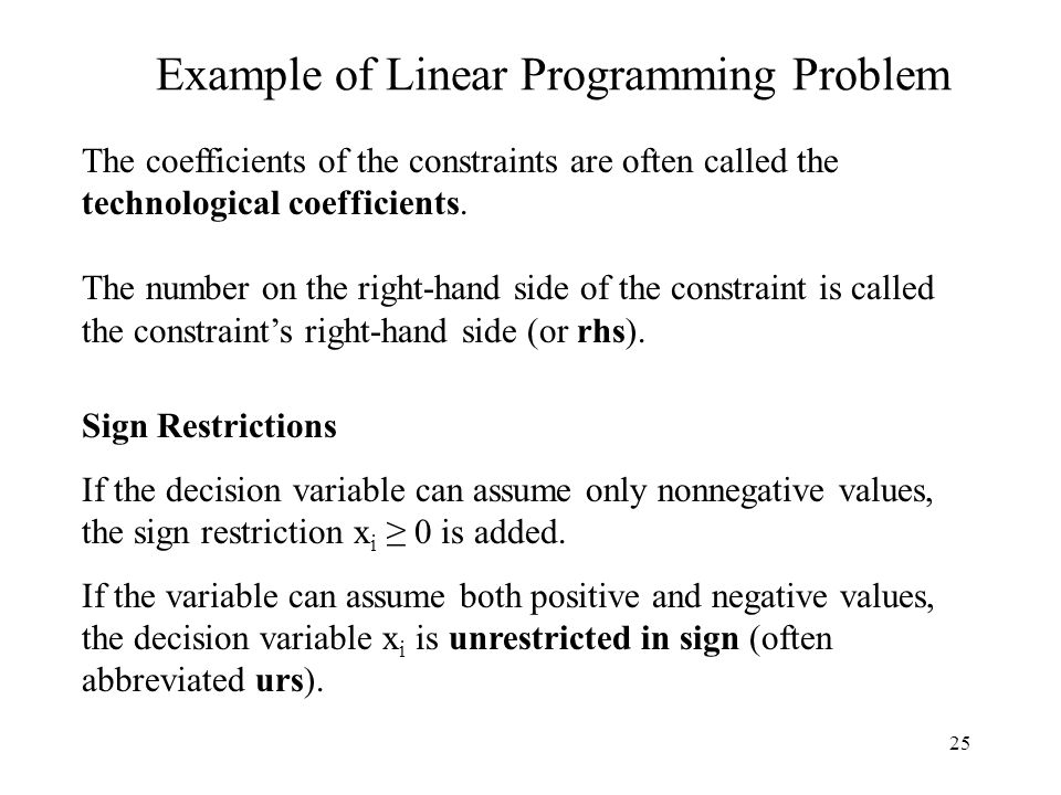 25 Example of Linear Programming Problem Sign Restrictions If the decision variable can assume only nonnegative values, the sign restriction x i ≥ 0 is added.