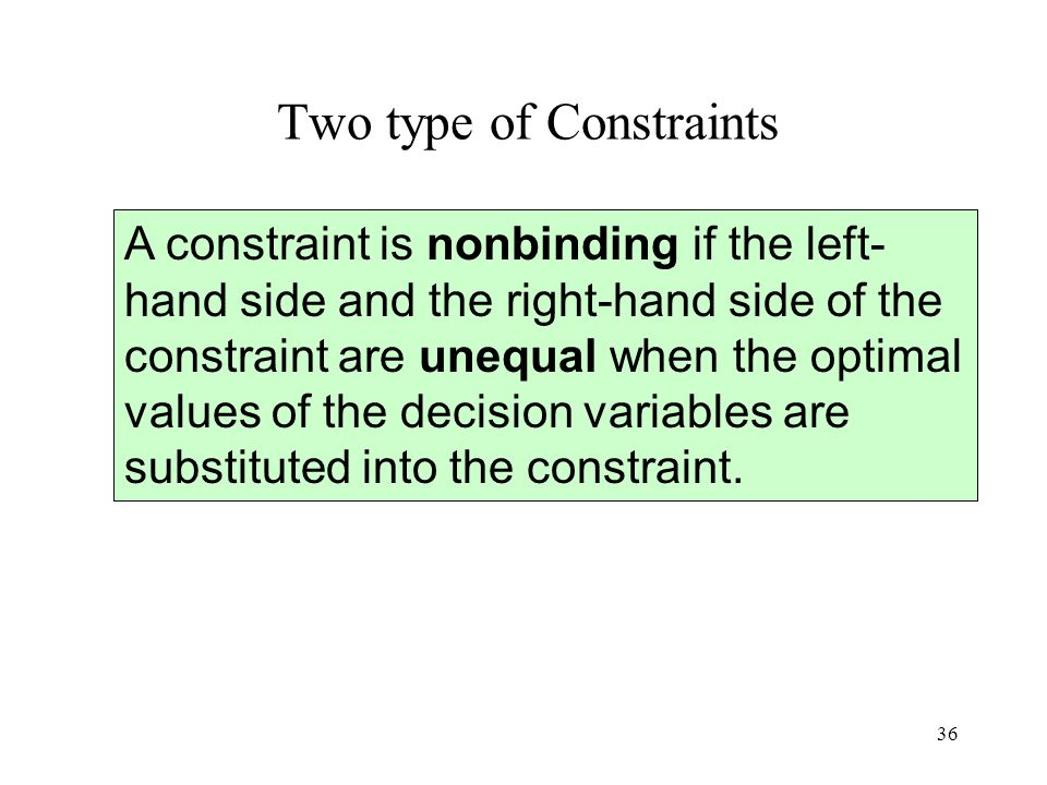 36 Two type of Constraints A constraint is nonbinding if the left- hand side and the right-hand side of the constraint are unequal when the optimal va