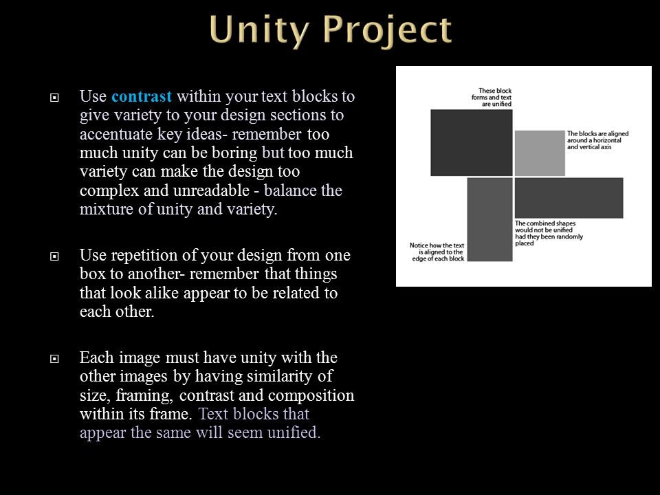  Use contrast within your text blocks to give variety to your design sections to accentuate key ideas- remember too much unity can be boring but too much variety can make the design too complex and unreadable - balance the mixture of unity and variety.