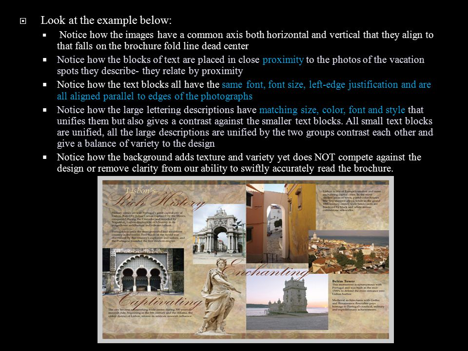  Look at the example below:  Notice how the images have a common axis both horizontal and vertical that they align to that falls on the brochure fold line dead center  Notice how the blocks of text are placed in close proximity to the photos of the vacation spots they describe- they relate by proximity  Notice how the text blocks all have the same font, font size, left-edge justification and are all aligned parallel to edges of the photographs  Notice how the large lettering descriptions have matching size, color, font and style that unifies them but also gives a contrast against the smaller text blocks.