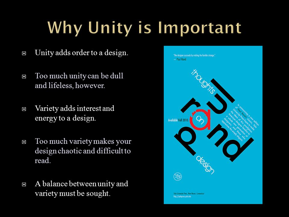  Unity adds order to a design.  Too much unity can be dull and lifeless, however.