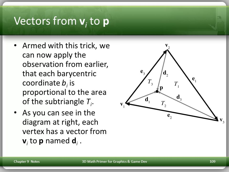 Vectors from v i to p Armed with this trick, we can now apply the observation from earlier, that each barycentric coordinate b i is proportional to the area of the subtriangle T i.