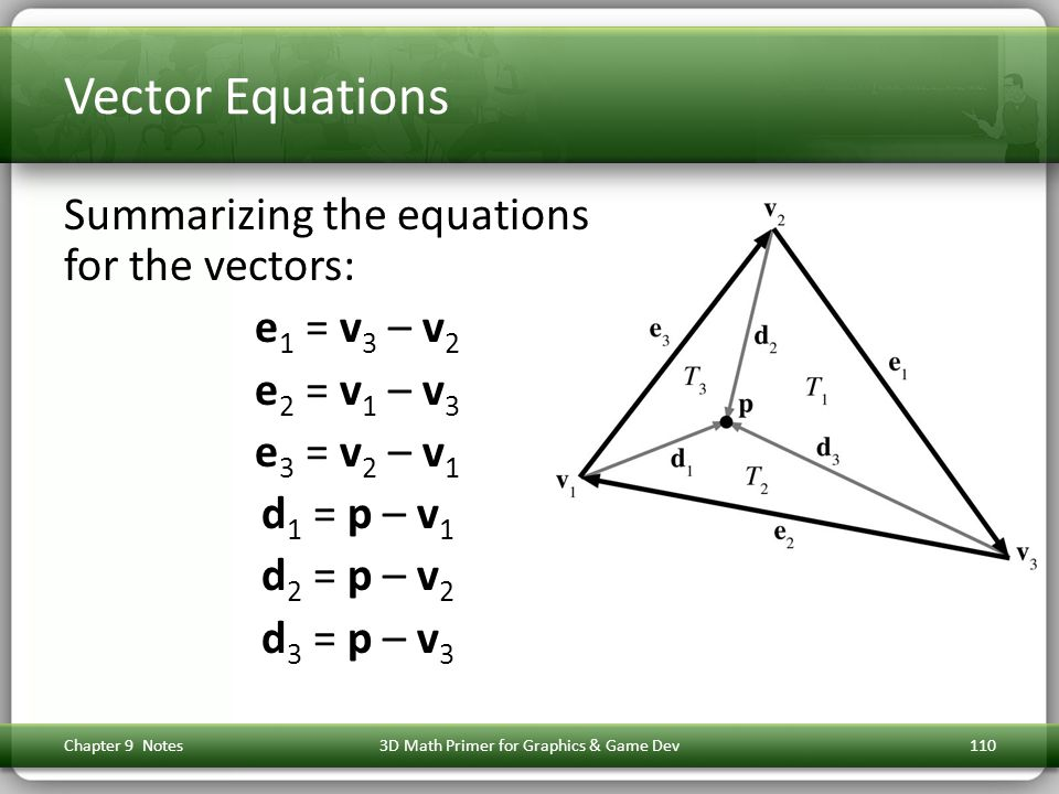 Vector Equations Summarizing the equations for the vectors: e 1 = v 3 – v 2 e 2 = v 1 – v 3 e 3 = v 2 – v 1 d 1 = p – v 1 d 2 = p – v 2 d 3 = p – v 3 Chapter 9 Notes3D Math Primer for Graphics & Game Dev110