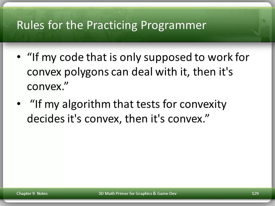 Rules for the Practicing Programmer If my code that is only supposed to work for convex polygons can deal with it, then it s convex. If my algorithm that tests for convexity decides it s convex, then it s convex. Chapter 9 Notes3D Math Primer for Graphics & Game Dev129
