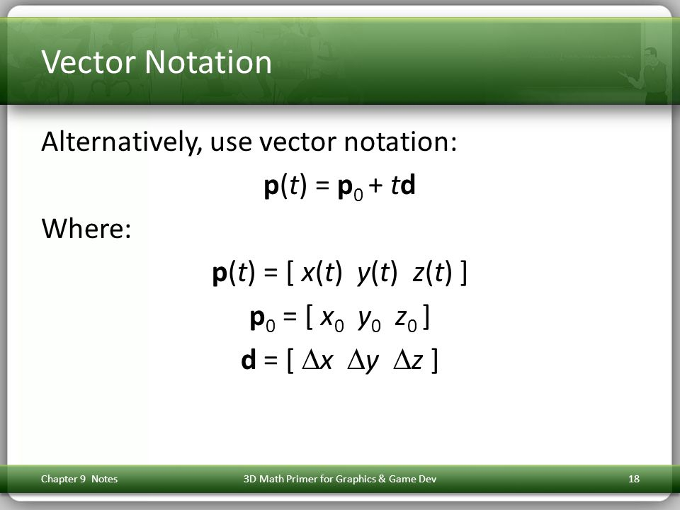 Vector Notation Alternatively, use vector notation: p(t) = p 0 + td Where: p(t) = [ x(t) y(t) z(t) ] p 0 = [ x 0 y 0 z 0 ] d = [  x  y  z ] Chapter 9 Notes3D Math Primer for Graphics & Game Dev18